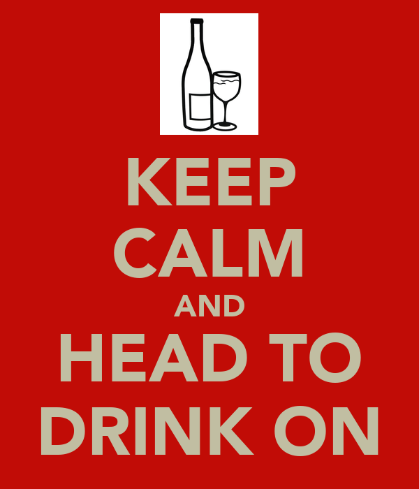 KEEP CALM AND HEAD TO DRINK ON