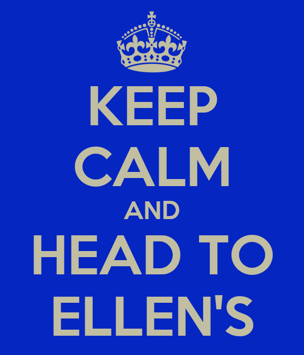 KEEP CALM AND HEAD TO ELLEN'S