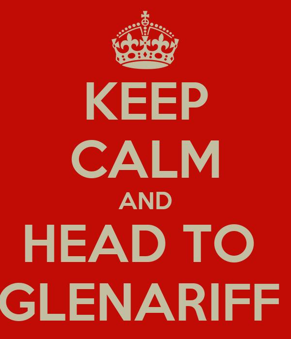 KEEP CALM AND HEAD TO  GLENARIFF