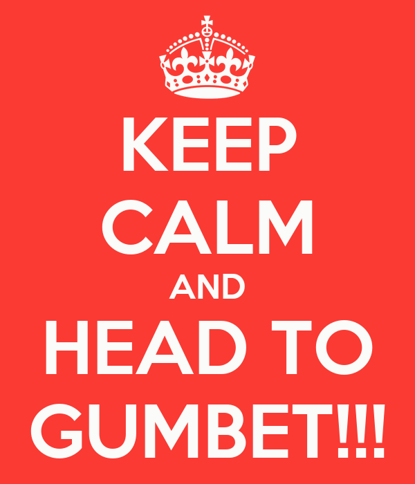 KEEP CALM AND HEAD TO GUMBET!!!