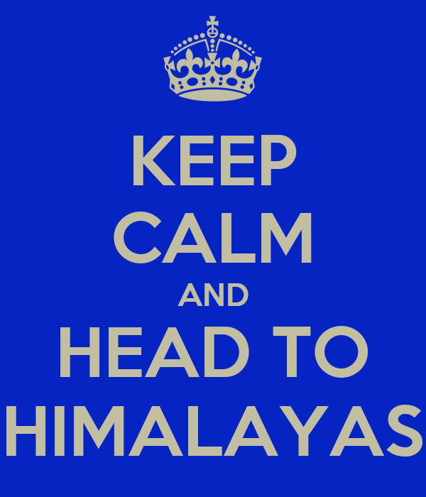 KEEP CALM AND HEAD TO HIMALAYAS