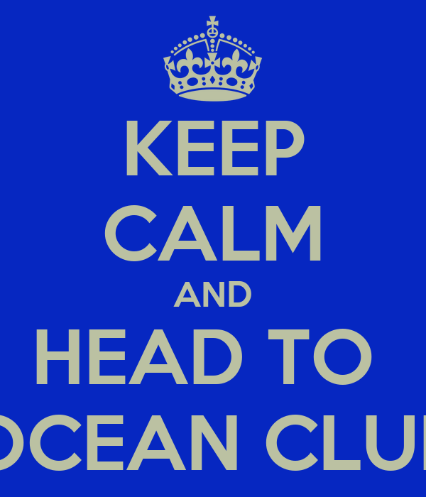 KEEP CALM AND HEAD TO  OCEAN CLUB
