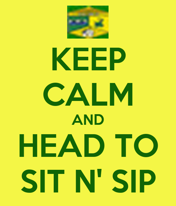 KEEP CALM AND HEAD TO SIT N' SIP