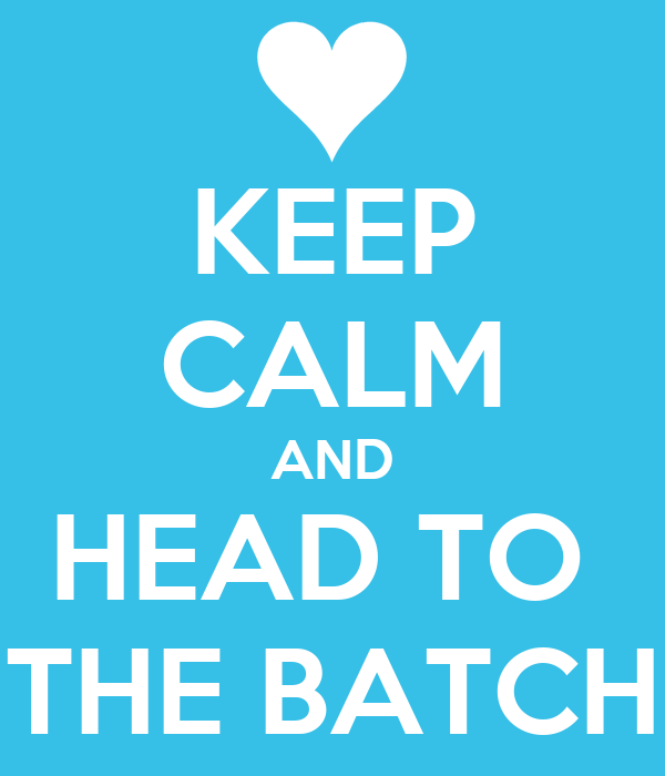 KEEP CALM AND HEAD TO  THE BATCH