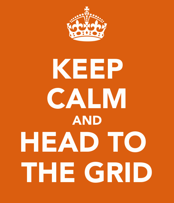 KEEP CALM AND HEAD TO  THE GRID