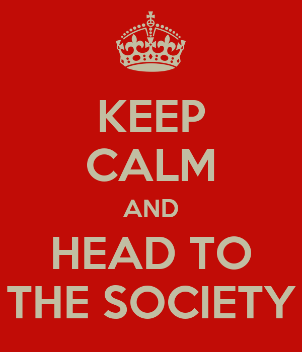 KEEP CALM AND HEAD TO THE SOCIETY