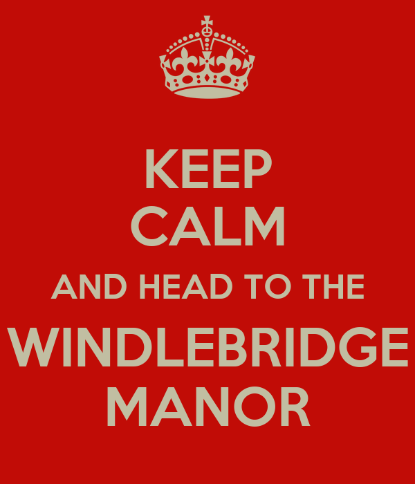 KEEP CALM AND HEAD TO THE WINDLEBRIDGE MANOR