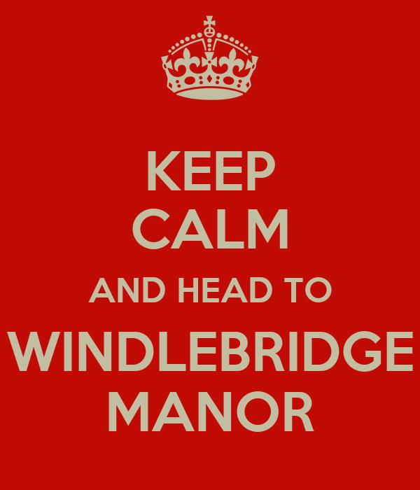KEEP CALM AND HEAD TO WINDLEBRIDGE MANOR