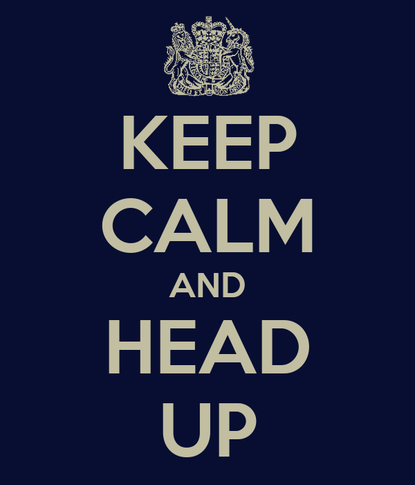 KEEP CALM AND HEAD UP