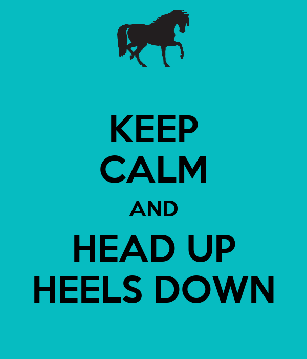 KEEP CALM AND HEAD UP HEELS DOWN