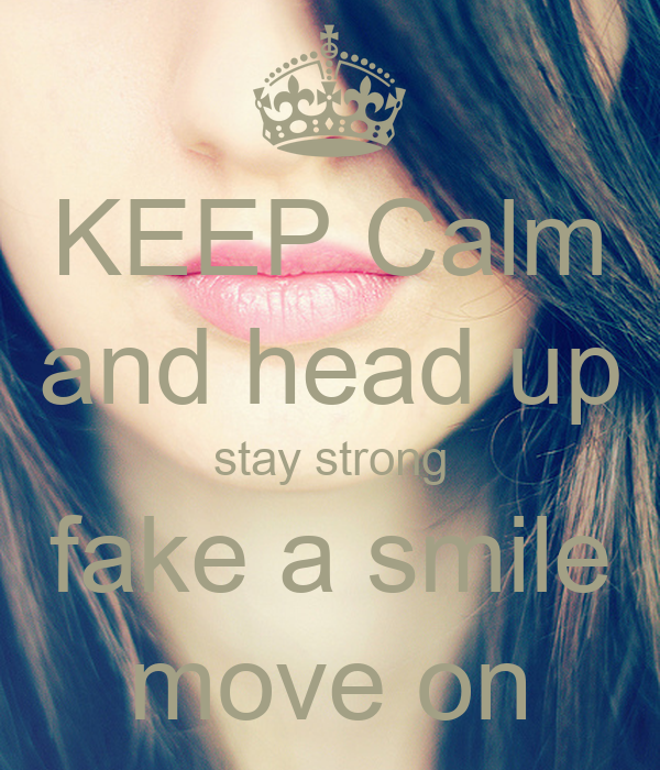 KEEP Calm and head up stay strong fake a smile move on