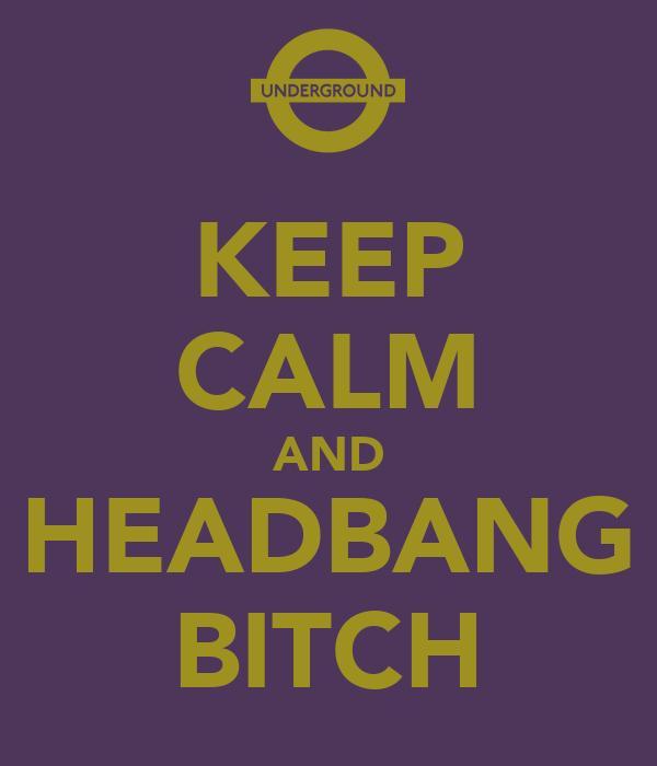 KEEP CALM AND HEADBANG BITCH