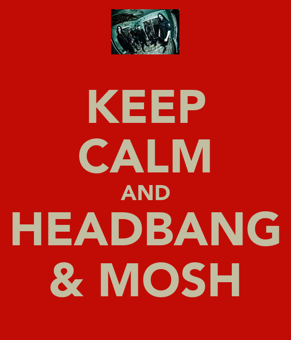 KEEP CALM AND HEADBANG & MOSH