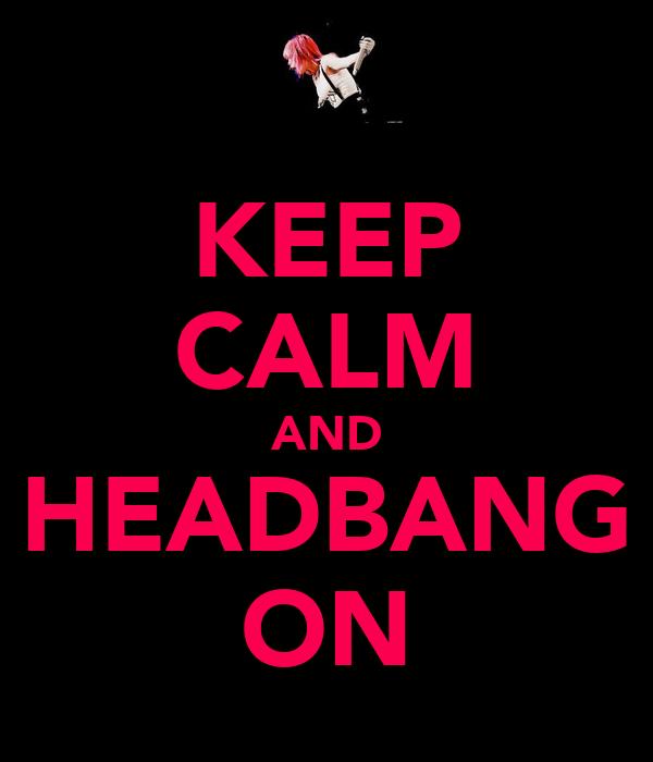 KEEP CALM AND HEADBANG ON