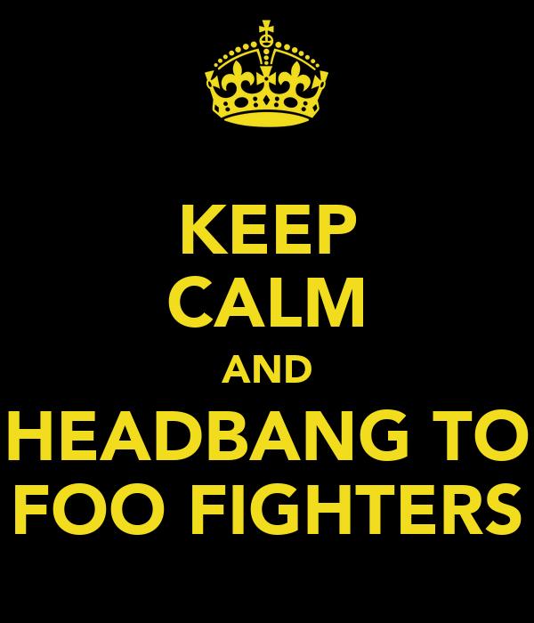 KEEP CALM AND HEADBANG TO FOO FIGHTERS