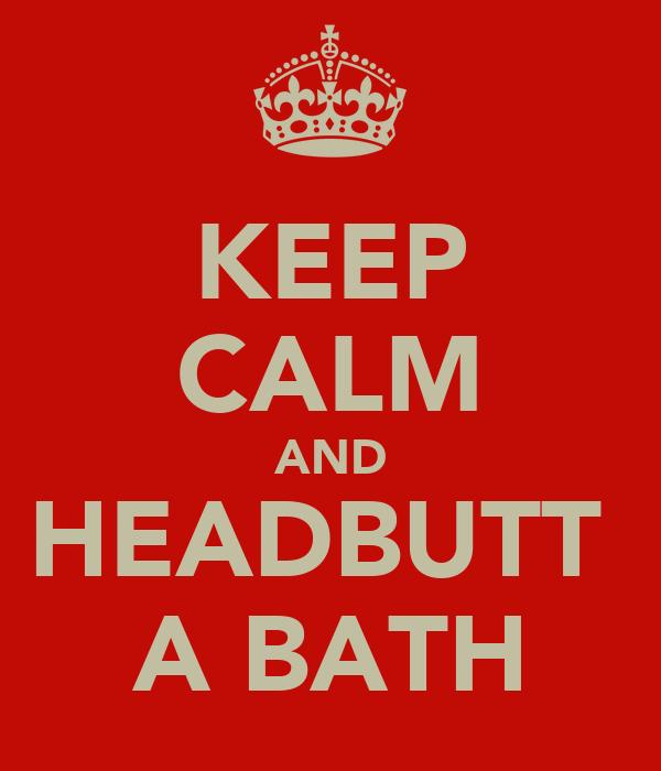 KEEP CALM AND HEADBUTT  A BATH