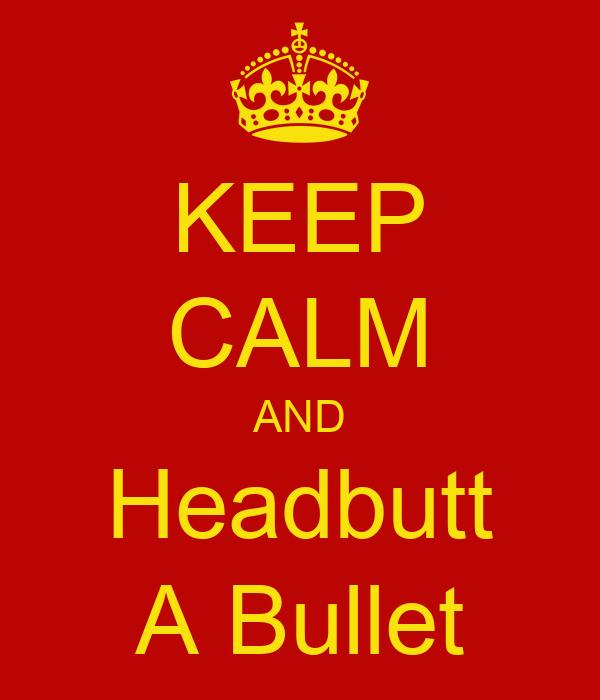 KEEP CALM AND Headbutt A Bullet