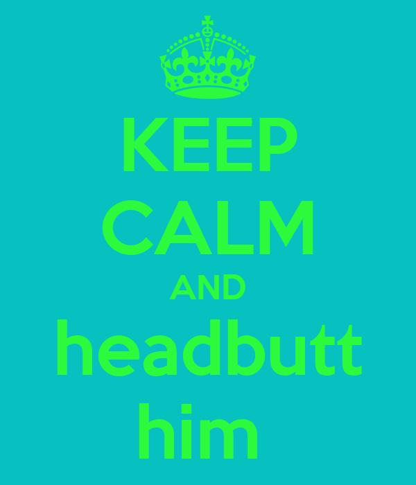 KEEP CALM AND headbutt him