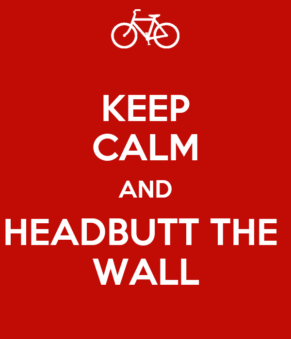 KEEP CALM AND HEADBUTT THE  WALL