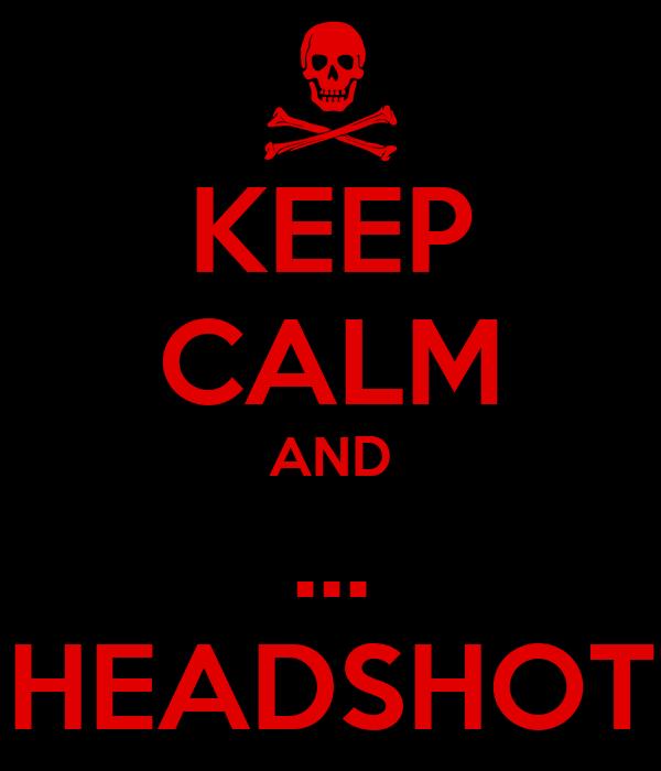 KEEP CALM AND ... HEADSHOT