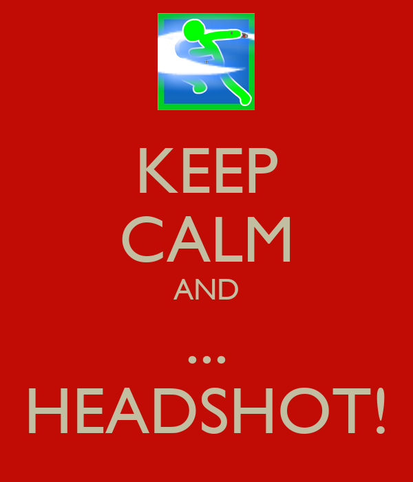 KEEP CALM AND ... HEADSHOT!