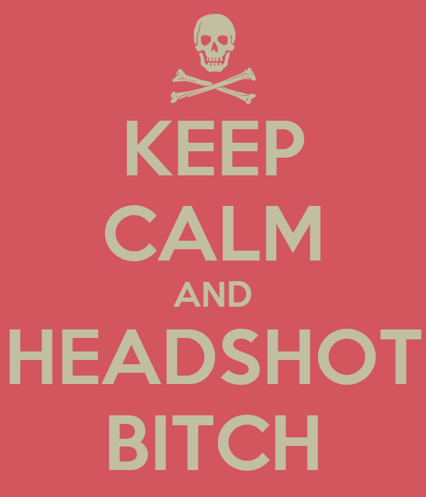 KEEP CALM AND HEADSHOT BITCH