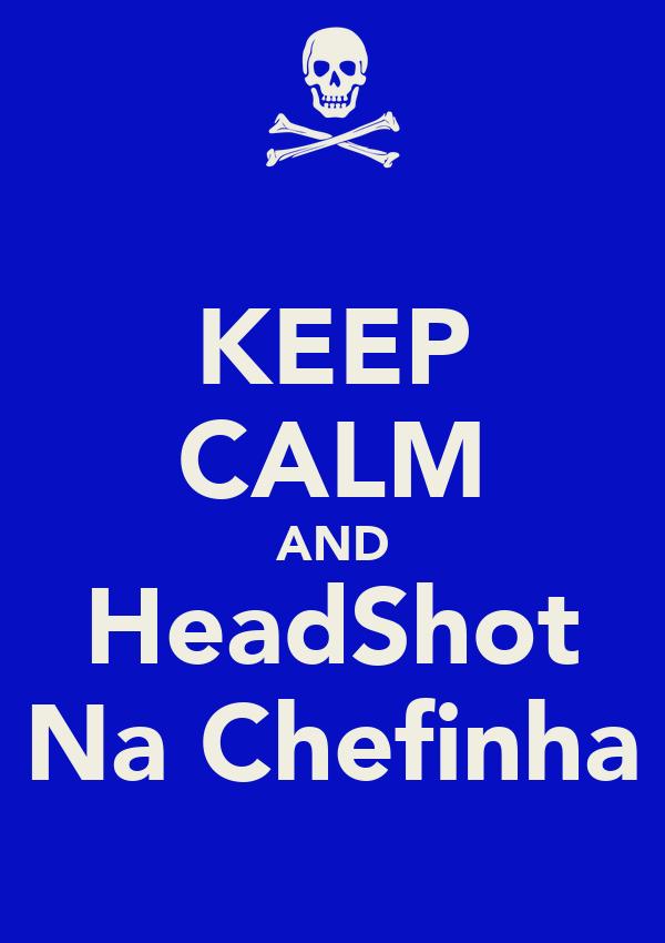 KEEP CALM AND HeadShot Na Chefinha