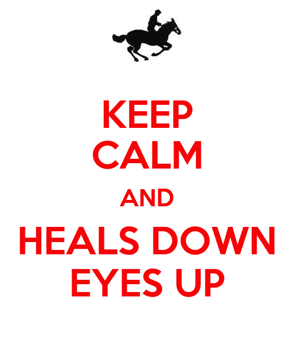 KEEP CALM AND HEALS DOWN EYES UP
