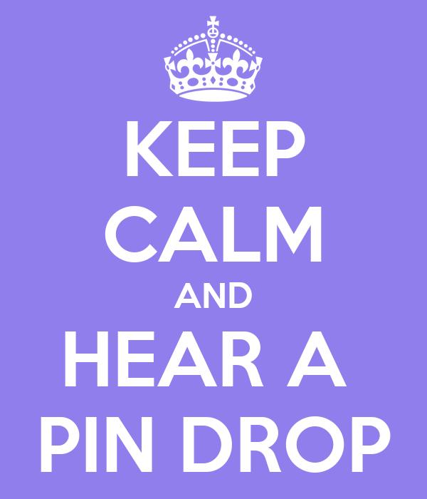 KEEP CALM AND HEAR A  PIN DROP