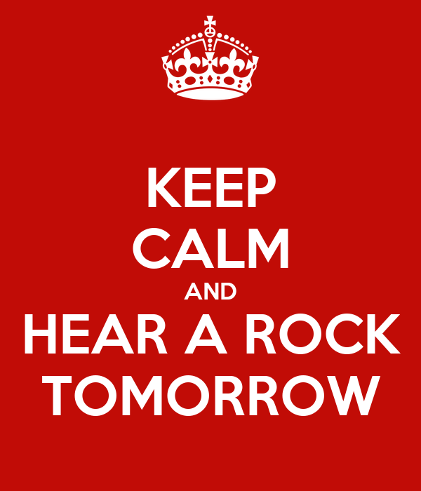 KEEP CALM AND HEAR A ROCK TOMORROW