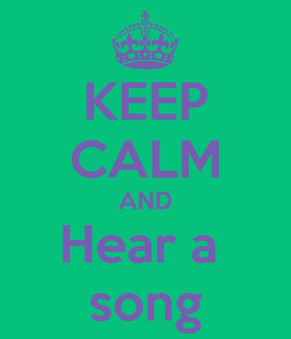KEEP CALM AND Hear a  song