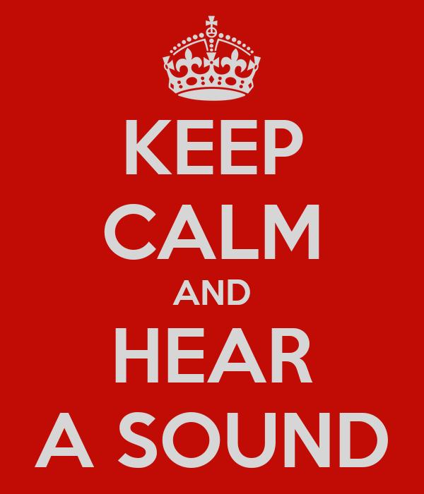 KEEP CALM AND HEAR A SOUND