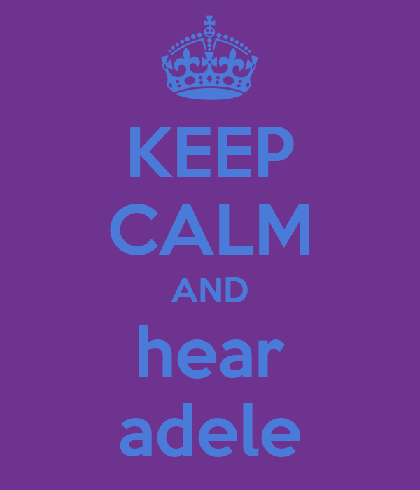 KEEP CALM AND hear adele