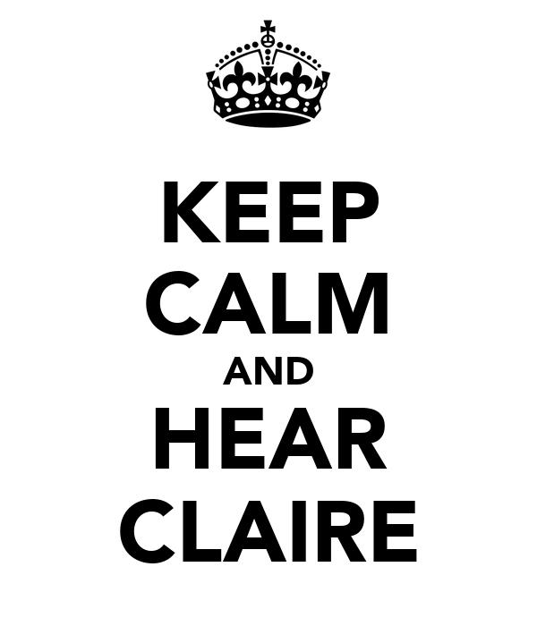 KEEP CALM AND HEAR CLAIRE