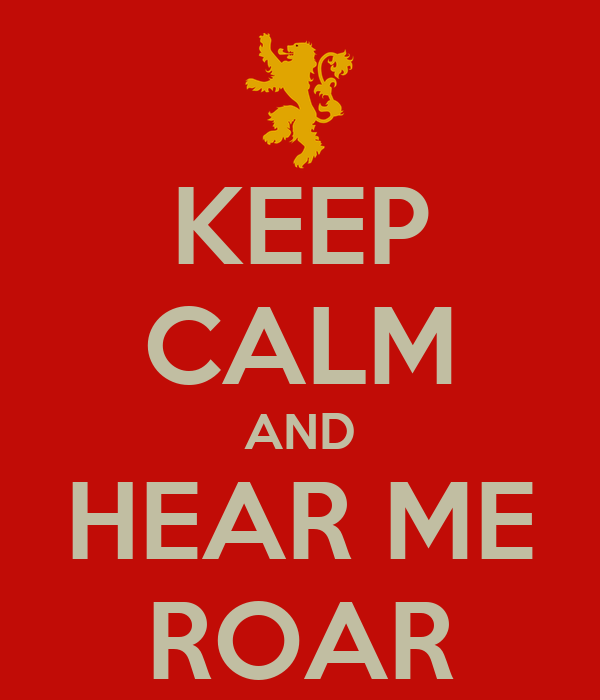 KEEP CALM AND HEAR ME ROAR
