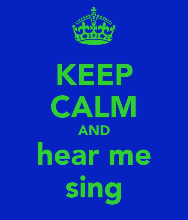 KEEP CALM AND hear me sing