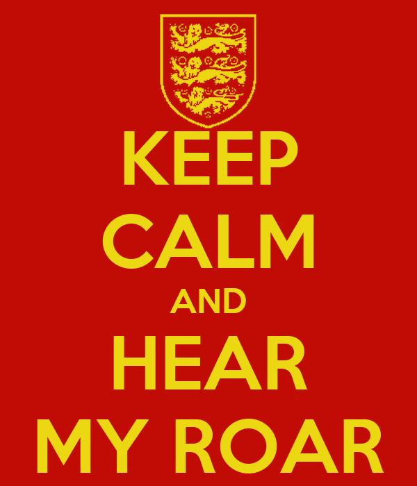 KEEP CALM AND HEAR MY ROAR
