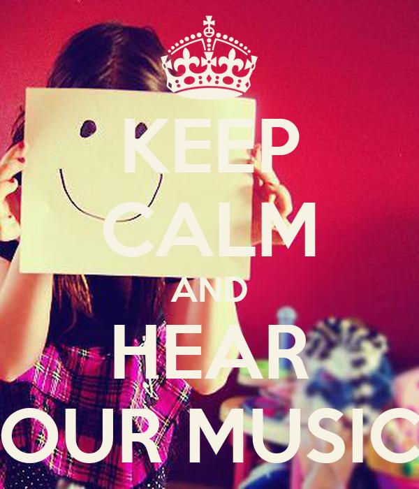 KEEP CALM AND HEAR OUR MUSIC