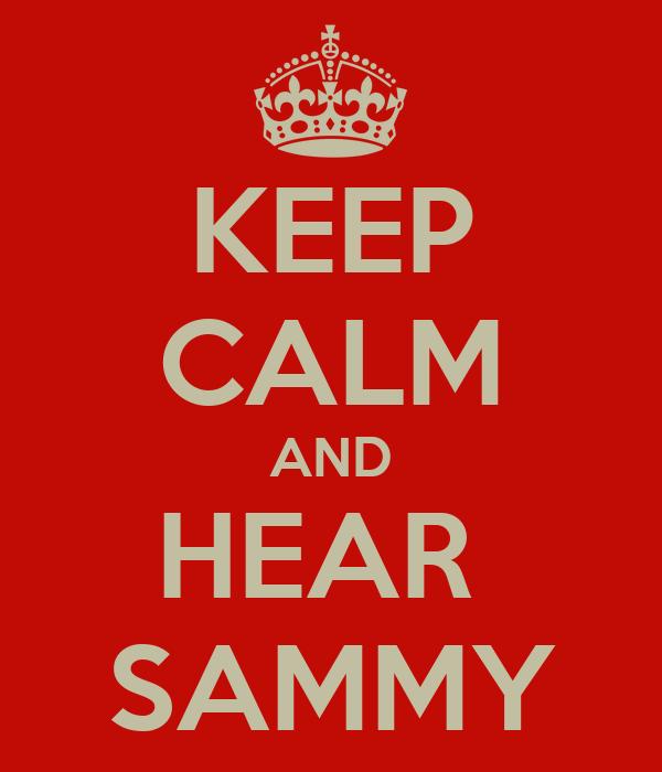 KEEP CALM AND HEAR  SAMMY
