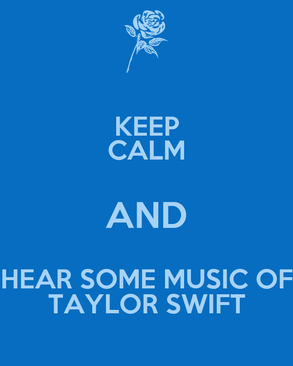 KEEP CALM AND HEAR SOME MUSIC OF TAYLOR SWIFT