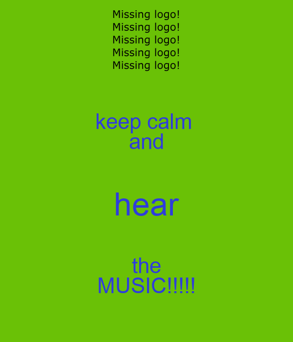 keep calm  and hear the MUSIC!!!!!