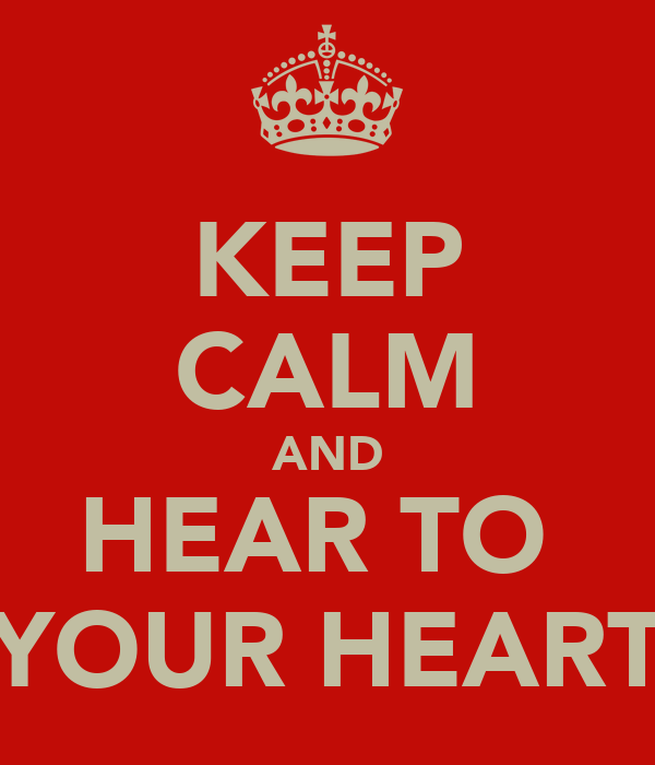 KEEP CALM AND HEAR TO  YOUR HEART