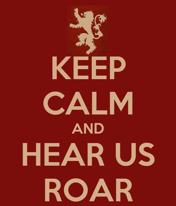 KEEP CALM AND HEAR US ROAR