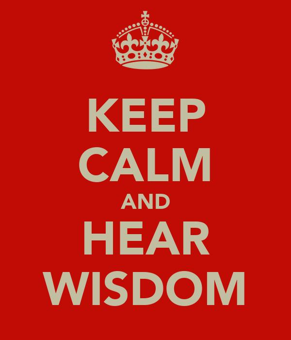 KEEP CALM AND HEAR WISDOM