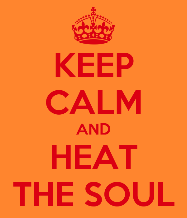 KEEP CALM AND HEAT THE SOUL