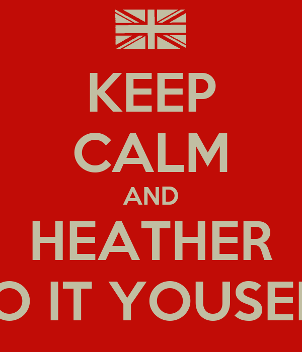 KEEP CALM AND HEATHER DO IT YOUSELF
