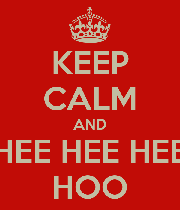 KEEP CALM AND HEE HEE HEE HOO
