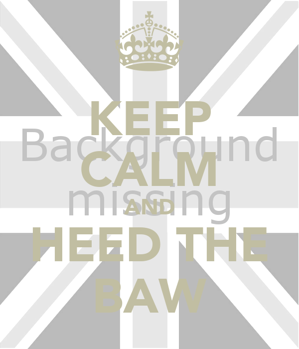 KEEP CALM AND HEED THE BAW