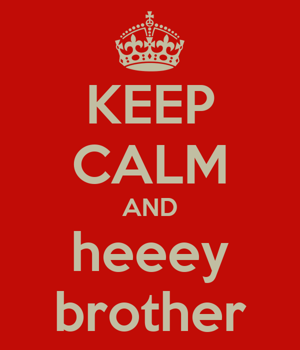 KEEP CALM AND heeey brother