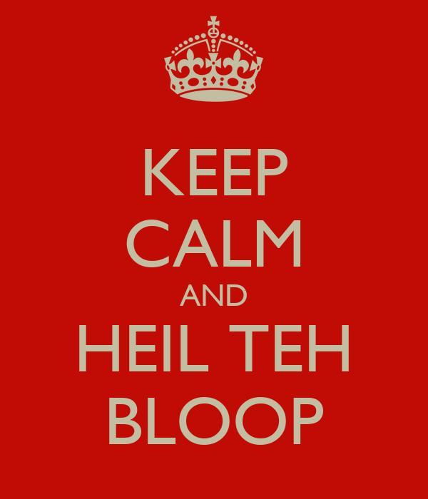 KEEP CALM AND HEIL TEH BLOOP
